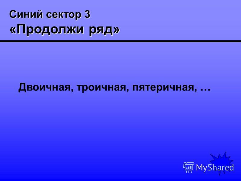 Синий сектор 3 «Продолжи ряд» Двоичная, троичная, пятеричная, …