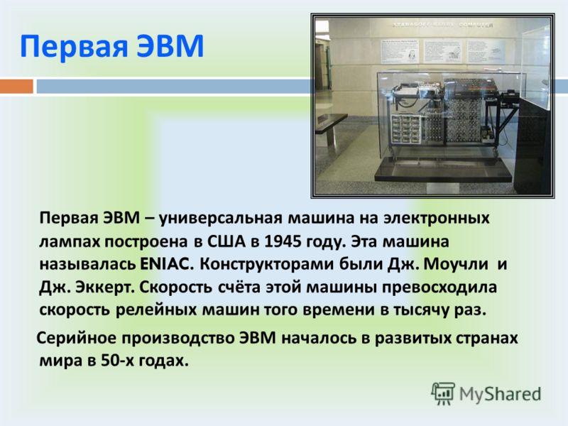 Первая ЭВМ Первая ЭВМ – универсальная машина на электронных лампах построена в США в 1945 году. Эта машина называлась ENIAC. Конструкторами были Дж. Моучли и Дж. Эккерт. Скорость счёта этой машины превосходила скорость релейных машин того времени в т