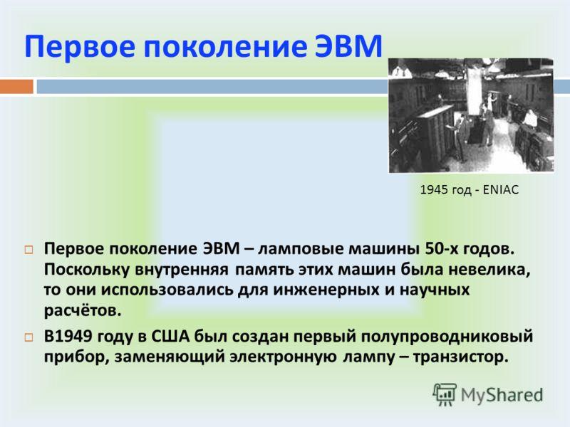 Первое поколение ЭВМ Первое поколение ЭВМ – ламповые машины 50- х годов. Поскольку внутренняя память этих машин была невелика, то они использовались для инженерных и научных расчётов. В 1949 году в США был создан первый полупроводниковый прибор, заме