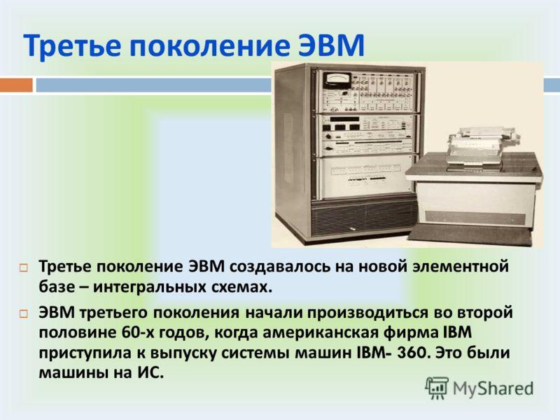 Третье поколение ЭВМ Третье поколение ЭВМ создавалось на новой элементной базе – интегральных схемах. ЭВМ третьего поколения начали производиться во второй половине 60- х годов, когда американская фирма IBM приступила к выпуску системы машин IBM- 360