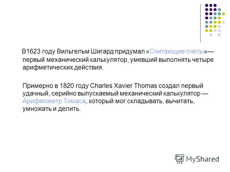 В1623 году Вильгельм Шигард придумал «Считающие счёты» первый механический калькулятор, умевший выполнять четыре арифметических действия. Примерно в 1820 году Charles Xavier Thomas создал первый удачный, серийно выпускаемый механический калькулятор А