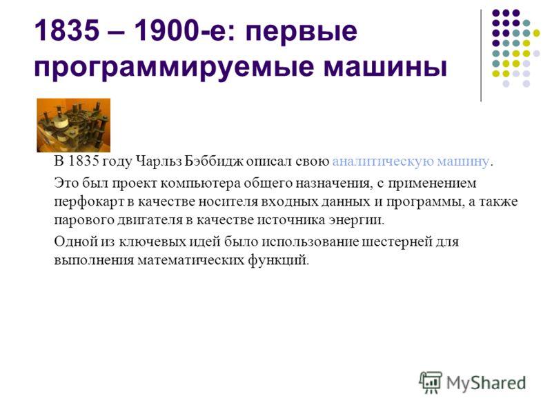 1835 – 1900-е: первые программируемые машины В 1835 году Чарльз Бэббидж описал свою аналитическую машину. Это был проект компьютера общего назначения, с применением перфокарт в качестве носителя входных данных и программы, а также парового двигателя