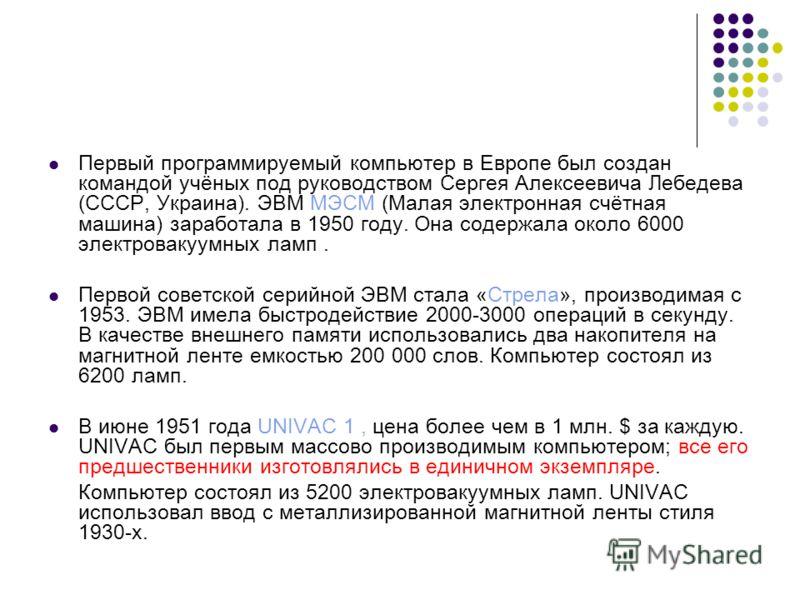 Первый программируемый компьютер в Европе был создан командой учёных под руководством Сергея Алексеевича Лебедева (СССР, Украина). ЭВМ МЭСМ (Малая электронная счётная машина) заработала в 1950 году. Она содержала около 6000 электровакуумных ламп. Пер
