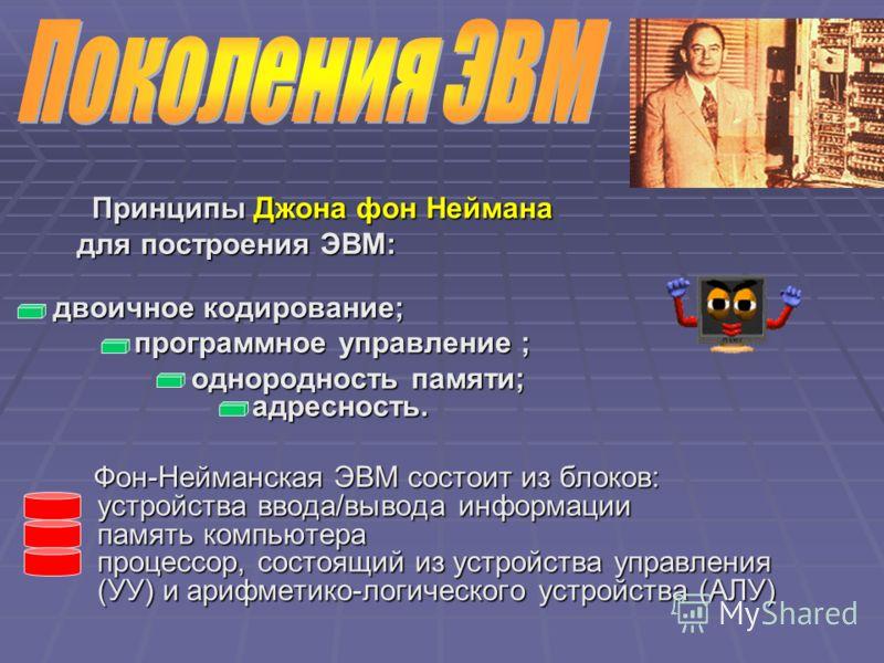 Принципы Джона фон Неймана Принципы Джона фон Неймана для построения ЭВМ: для построения ЭВМ: двоичное кодирование; программное управление ; программное управление ; однородность памяти; адресность. однородность памяти; адресность. Фон-Нейманская ЭВМ