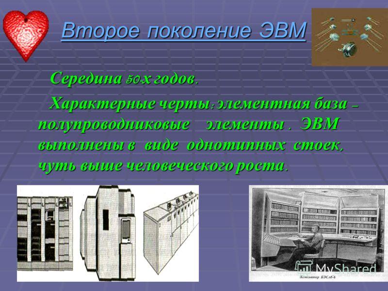Второе поколение ЭВМ Середина 50-х годов. Характерные черты: элементная база – полупроводниковые элементы. ЭВМ выполнены в виде однотипных стоек, чуть выше человеческого роста.