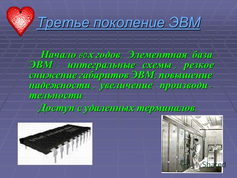 Третье поколение ЭВМ Начало 60-х годов. Элементная база ЭВМ - интегральные схемы, резкое снижение габаритов ЭВМ, повышение надежности, увеличение производи - тельности. Доступ с удаленных терминалов.