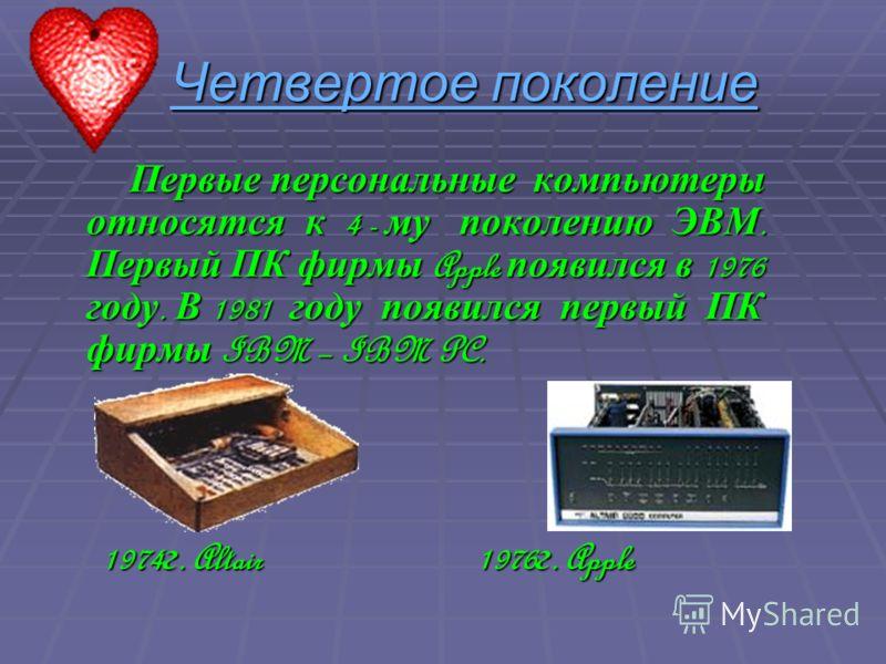 Четвертое поколение Первые персональные компьютеры относятся к 4 - му поколению ЭВМ. Первый ПК фирмы Apple появился в 1976 году. В 1981 году появился первый ПК фирмы IBM – IBM PC. Первые персональные компьютеры относятся к 4 - му поколению ЭВМ. Первы