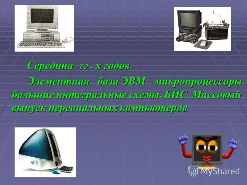 С Середина 70 – х годов. Элементная база ЭВМ – микропроцессоры, большие интегральные схемы- БИС. Массовый выпуск персональных компьютеров.