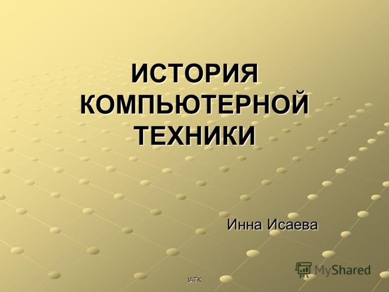IATK ИСТОРИЯ КОМПЬЮТЕРНОЙ ТЕХНИКИ Инна Исаева