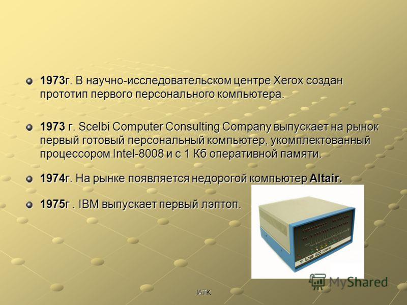 IATK 1973г. В научно-исследовательском центре Xerox создан прототип первого персонального компьютера. 1973 г. Scelbi Computer Consulting Company выпускает на рынок первый готовый персональный компьютер, укомплектованный процессором Intel-8008 и с 1 К