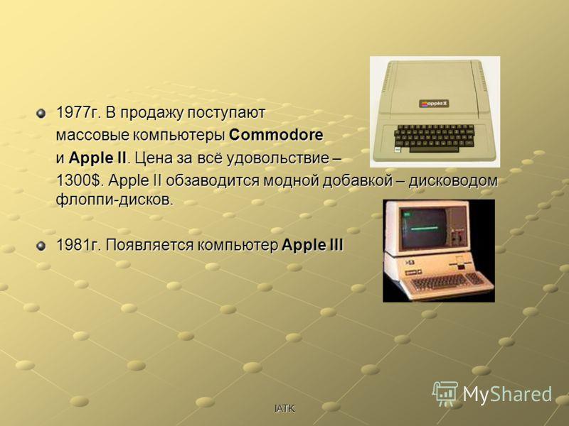 IATK 1977г. В продажу поступают массовые компьютеры Commodore и Apple II. Цена за всё удовольствие – 1300$. Apple II обзаводится модной добавкой – дисководом флоппи-дисков. 1981г. Появляется компьютер Apple III