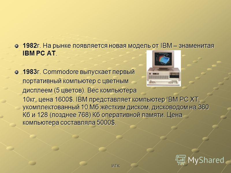 IATK 1982г. На рынке появляется новая модель от IBM – знаменитая IBM PC AT. 1983г. Commodore выпускает первый портативный компьютер с цветным дисплеем (5 цветов). Вес компьютера 10кг, цена 1600$. IBM представляет компьютер IBM PC XT, укомплектованный