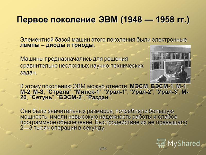 IATK Первое поколение ЭВМ (1948 1958 гг.) Элементной базой машин этого поколения были электронные лампы – диоды и триоды. Машины предназначались для решения сравнительно несложных научно-технических задач. К этому поколению ЭВМ можно отнести: МЭСМ, Б
