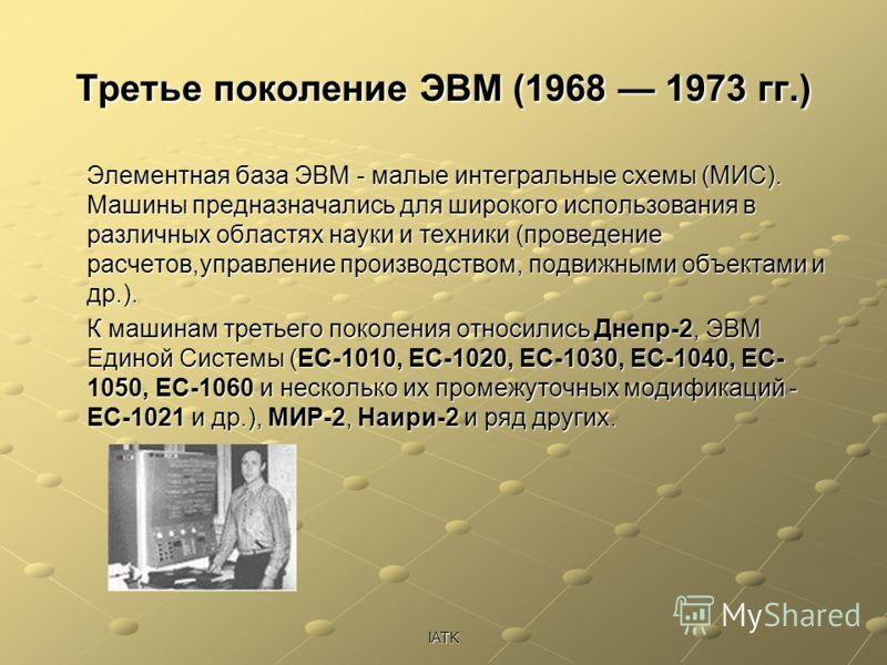 IATK Третье поколение ЭВМ (1968 1973 гг.) Элементная база ЭВМ - малые интегральные схемы (МИС). Машины предназначались для широкого использования в различных областях науки и техники (проведение расчетов,управление производством, подвижными объектами