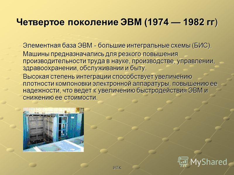 IATK Четвертое поколение ЭВМ (1974 1982 гг) Элементная база ЭВМ - большие интегральные схемы (БИС). Машины предназначались для резкого повышения производительности труда в науке, производстве, управлении, здравоохранении, обслуживании и быту. Высокая