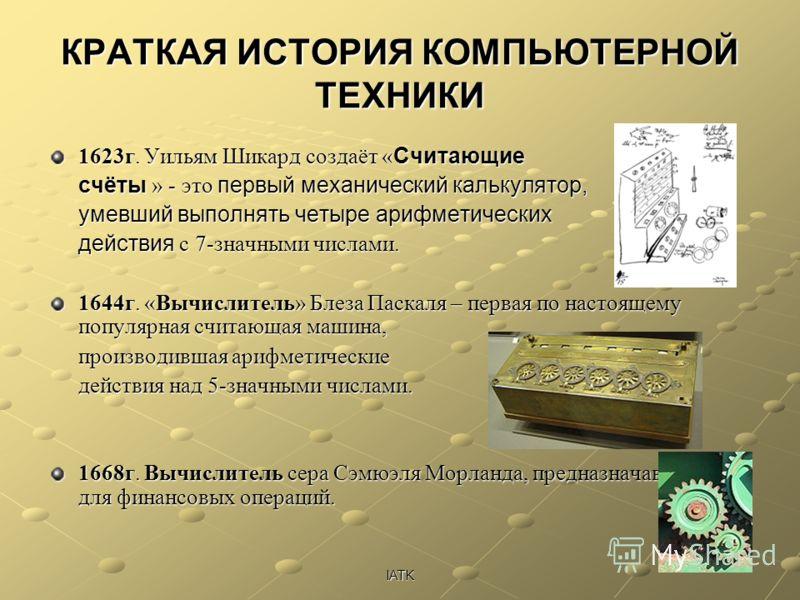 IATK КРАТКАЯ ИСТОРИЯ КОМПЬЮТЕРНОЙ ТЕХНИКИ 1623г. Уильям Шикард создаёт « Считающие счёты » - это первый механический калькулятор, умевший выполнять четыре арифметических действия с 7-значными числами. 1644г. «Вычислитель» Блеза Паскаля – первая по на