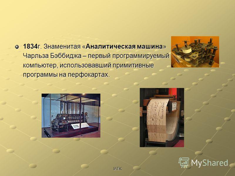 IATK 1834г. Знаменитая «Аналитическая машина» Чарльза Бэббиджа – первый программируемый компьютер, использовавший примитивные программы на перфокартах.