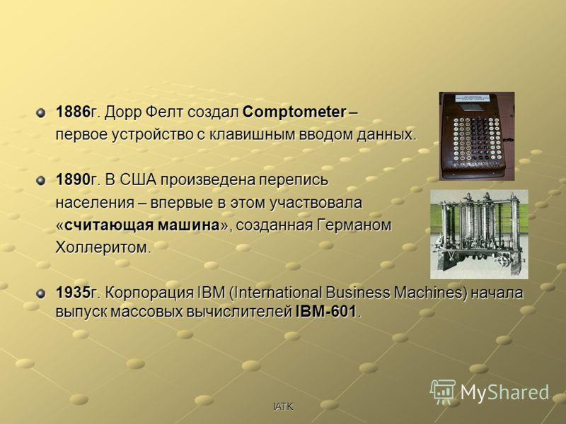 IATK 1886г. Дорр Фелт создал Comptometer – первое устройство с клавишным вводом данных. 1890г. В США произведена перепись населения – впервые в этом участвовала «считающая машина», созданная Германом Холлеритом. 1935г. Корпорация IBM (International B