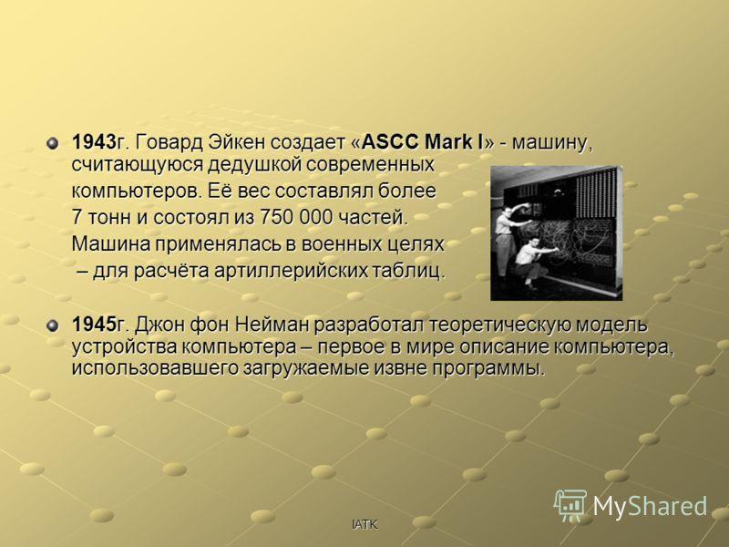 IATK 1943г. Говард Эйкен создает «ASCC Mark I» - машину, считающуюся дедушкой современных компьютеров. Её вес составлял более 7 тонн и состоял из 750 000 частей. Машина применялась в военных целях – для расчёта артиллерийских таблиц. – для расчёта ар