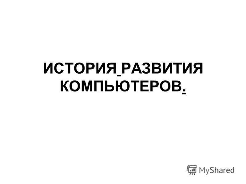 ИСТОРИЯ РАЗВИТИЯ КОМПЬЮТЕРОВ.
