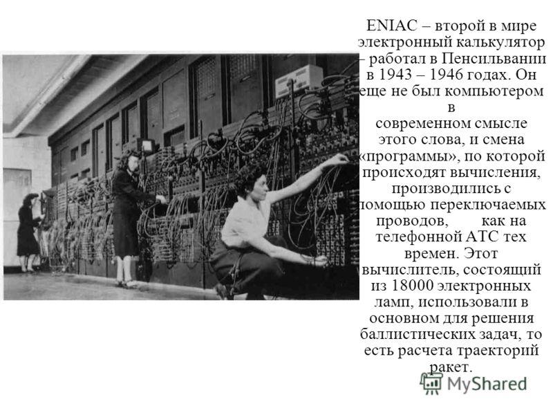 ENIAC – второй в мире электронный калькулятор – работал в Пенсильвании в 1943 – 1946 годах. Он еще не был компьютером в современном смысле этого слова, и смена «программы», по которой происходят вычисления, производились с помощью переключаемых прово