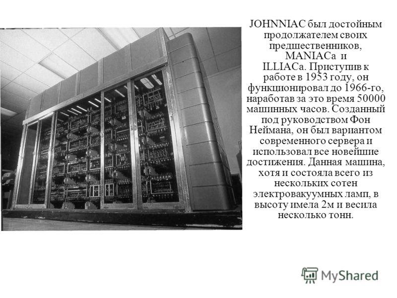 JOHNNIAC был достойным продолжателем своих предшественников, MANIACa и ILLIACa. Приступив к работе в 1953 году, он функционировал до 1966-го, наработав за это время 50000 машинных часов. Созданный под руководством Фон Неймана, он был вариантом соврем