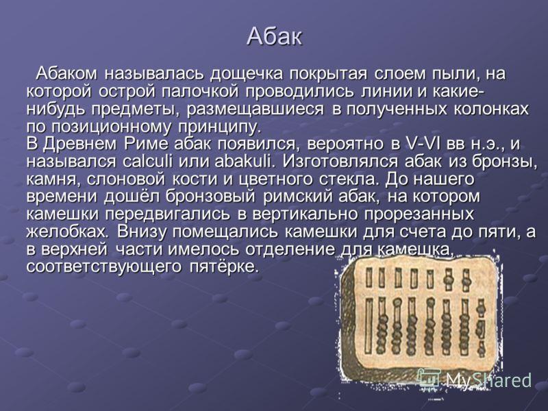 Абак Абаком называлась дощечка покрытая слоем пыли, на которой острой палочкой проводились линии и какие- нибудь предметы, размещавшиеся в полученных колонках по позиционному принципу. В Древнем Риме абак появился, вероятно в V-VI вв н.э., и называлс