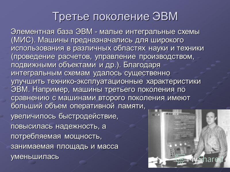 Третье поколение ЭВМ Элементная база ЭВМ - малые интегральные схемы (МИС). Машины предназначались для широкого использования в различных областях науки и техники (проведение расчетов, управление производством, подвижными объектами и др.). Благодаря и