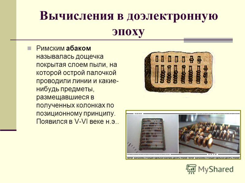 Вычисления в доэлектронную эпоху Римским абаком называлась дощечка покрытая слоем пыли, на которой острой палочкой проводили линии и какие- нибудь предметы, размещавшиеся в полученных колонках по позиционному принципу. Появился в V-VI веке н.э..