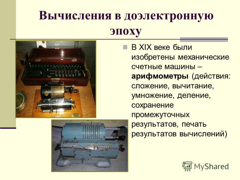 Вычисления в доэлектронную эпоху В XIX веке были изобретены механические счетные машины – арифмометры (действия: сложение, вычитание, умножение, деление, сохранение промежуточных результатов, печать результатов вычислений)