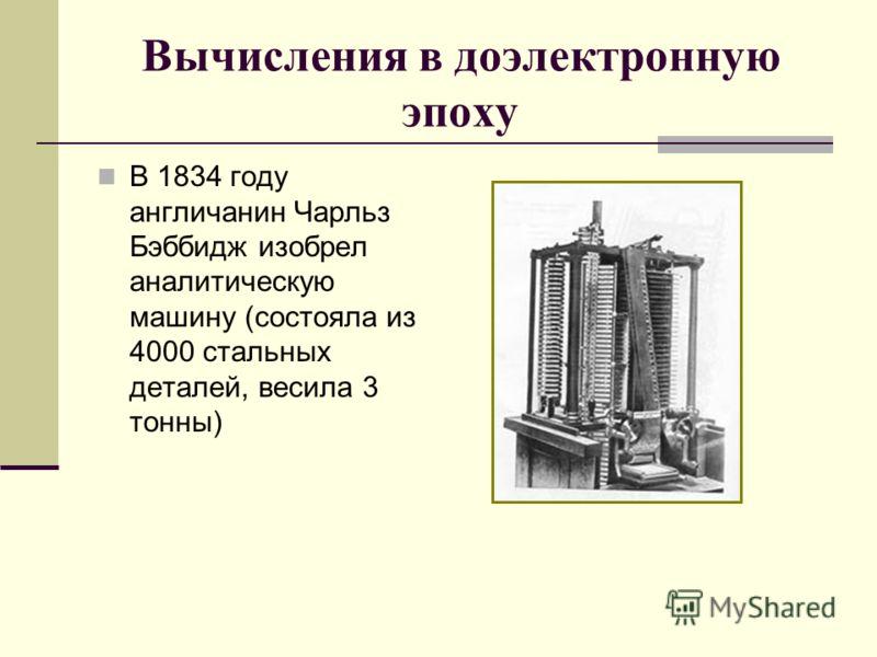 Вычисления в доэлектронную эпоху В 1834 году англичанин Чарльз Бэббидж изобрел аналитическую машину (состояла из 4000 стальных деталей, весила 3 тонны)