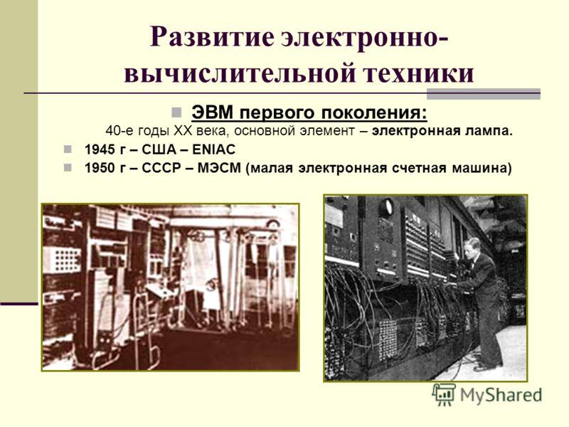 Развитие электронно- вычислительной техники ЭВМ первого поколения: 40-е годы XX века, основной элемент – электронная лампа. 1945 г – США – ENIAC 1950 г – СССР – МЭСМ (малая электронная счетная машина)