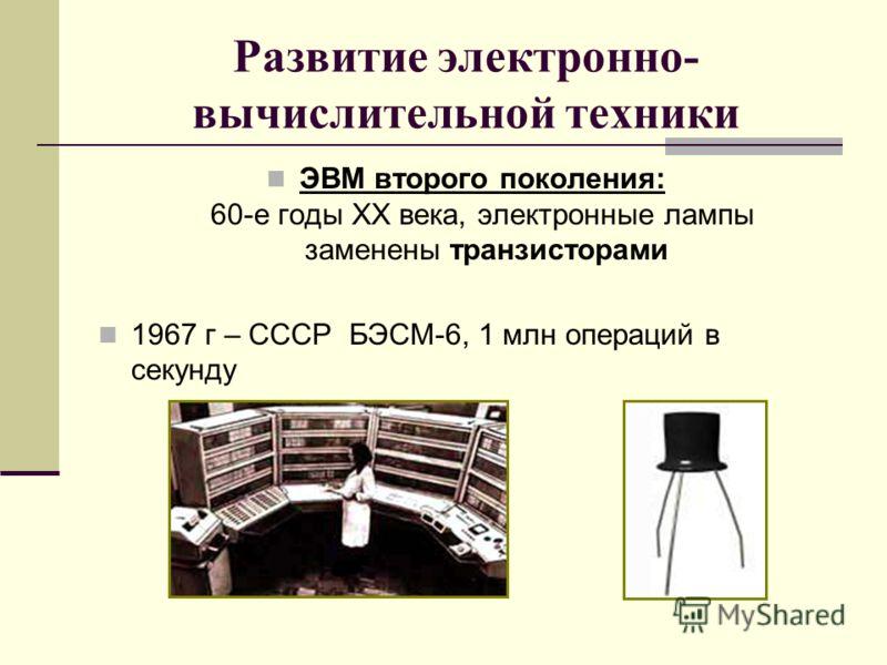 Развитие электронно- вычислительной техники ЭВМ второго поколения: 60-е годы XX века, электронные лампы заменены транзисторами 1967 г – СССР БЭСМ-6, 1 млн операций в секунду