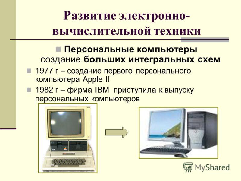 Развитие электронно- вычислительной техники Персональные компьютеры создание больших интегральных схем 1977 г – создание первого персонального компьютера Apple II 1982 г – фирма IBM приступила к выпуску персональных компьютеров