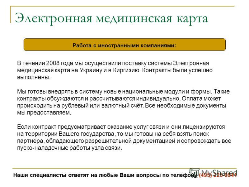Наши специалисты ответят на любые Ваши вопросы по телефону (495) 225-9941 Электронная медицинская карта Работа с иностранными компаниями: В течении 2008 года мы осуществили поставку системы Электронная медицинская карта на Украину и в Киргизию. Контр