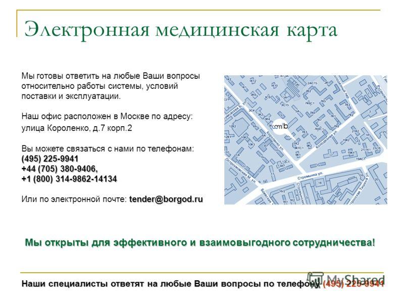 Наши специалисты ответят на любые Ваши вопросы по телефону (495) 225-9941 Электронная медицинская карта Мы готовы ответить на любые Ваши вопросы относительно работы системы, условий поставки и эксплуатации. Наш офис расположен в Москве по адресу: ули