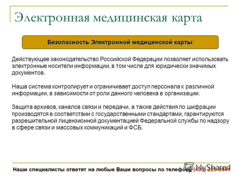 Наши специалисты ответят на любые Ваши вопросы по телефону (495) 225-9941 Электронная медицинская карта Действующее законодательство Российской Федерации позволяет использовать электронные носители информации, в том числе для юридически значимых доку