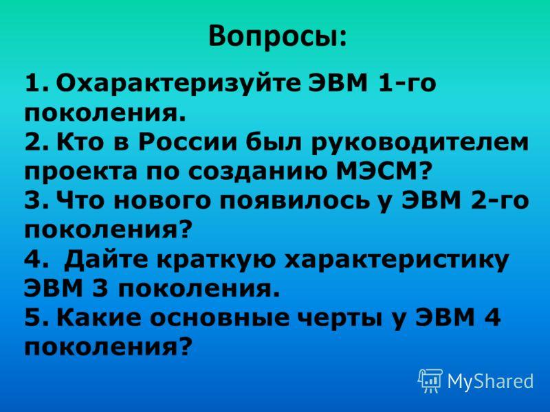 Вопросы: 1.Охарактеризуйте ЭВМ 1-го поколения. 2.Кто в России был руководителем проекта по созданию МЭСМ? 3.Что нового появилось у ЭВМ 2-го поколения? 4. Дайте краткую характеристику ЭВМ 3 поколения. 5.Какие основные черты у ЭВМ 4 поколения?