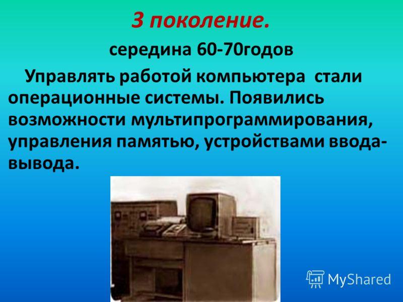 3 поколение. середина 60-70годов Управлять работой компьютера стали операционные системы. Появились возможности мультипрограммирования, управления памятью, устройствами ввода- вывода.
