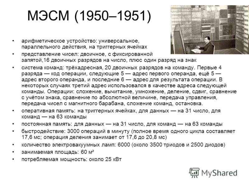 МЭСМ (1950–1951) арифметическое устройство: универсальное, параллельного действия, на триггерных ячейках представление чисел: двоичное, с фиксированной запятой,16 двоичных разрядов на число, плюс один разряд на знак система команд: трёхадресная, 20 д