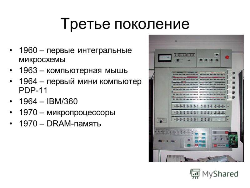 Третье поколение 1960 – первые интегральные микросхемы 1963 – компьютерная мышь 1964 – первый мини компьютер PDP-11 1964 – IBM/360 1970 – микропроцессоры 1970 – DRAM-память