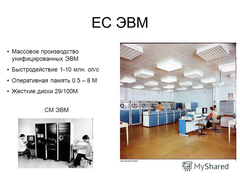 ЕС ЭВМ Массовое производство унифицированных ЭВМ Быстродействие 1-10 млн. оп/с Оперативная память 0.5 – 8 М Жесткие диски 29/100М СМ ЭВМ