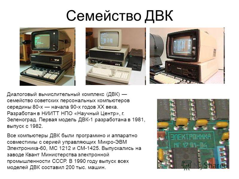Семейство ДВК Диалоговый вычислительный комплекс (ДВК) семейство советских персональных компьютеров середины 80-х начала 90-х годов XX века. Разработан в НИИТТ НПО «Научный Центр», г. Зеленоград. Первая модель ДВК-1 разработана в 1981, выпуск с 1982.