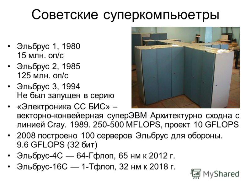 Советские суперкомпьюетры Эльбрус 1, 1980 15 млн. оп/с Эльбрус 2, 1985 125 млн. оп/с Эльбрус 3, 1994 Не был запущен в серию «Электроника СС БИС» – векторно-конвейерная суперЭВМ Архитектурно сходна с линией Cray. 1989. 250-500 MFLOPS, проект 10 GFLOPS