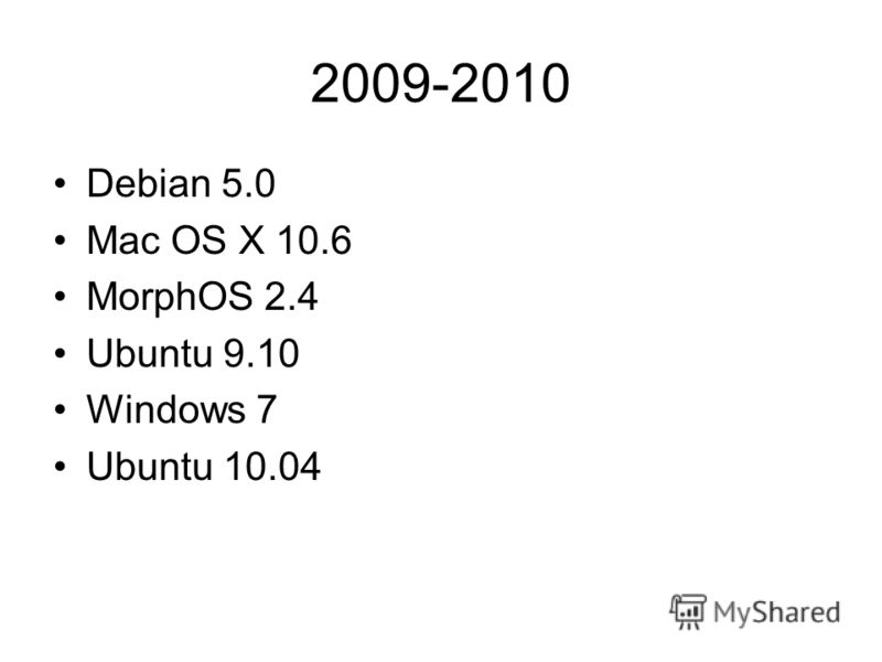 2009-2010 Debian 5.0 Mac OS X 10.6 MorphOS 2.4 Ubuntu 9.10 Windows 7 Ubuntu 10.04