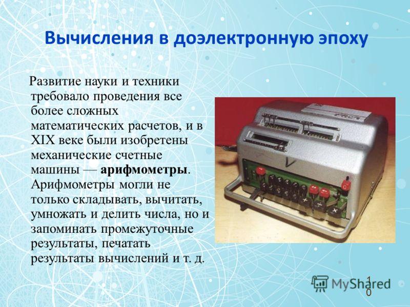 Вычисления в доэлектронную эпоху Развитие науки и техники требовало проведения все более сложных математических расчетов, и в XIX веке были изобретены механические счетные машины арифмометры. Арифмометры могли не только складывать, вычитать, умножать