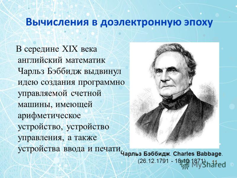 Вычисления в доэлектронную эпоху В середине XIX века английский математик Чарльз Бэббидж выдвинул идею создания программно управляемой счетной машины, имеющей арифметическое устройство, устройство управления, а также устройства ввода и печати. Чарльз