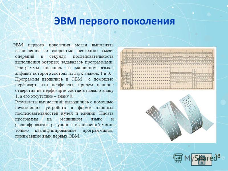 ЭВМ первого поколения ЭВМ первого поколения могли выполнять вычисления со скоростью несколько тысяч операций в секунду, последовательность выполнения которых задавалась программами. Программы писались на машинном языке, алфавит которого состоял из дв