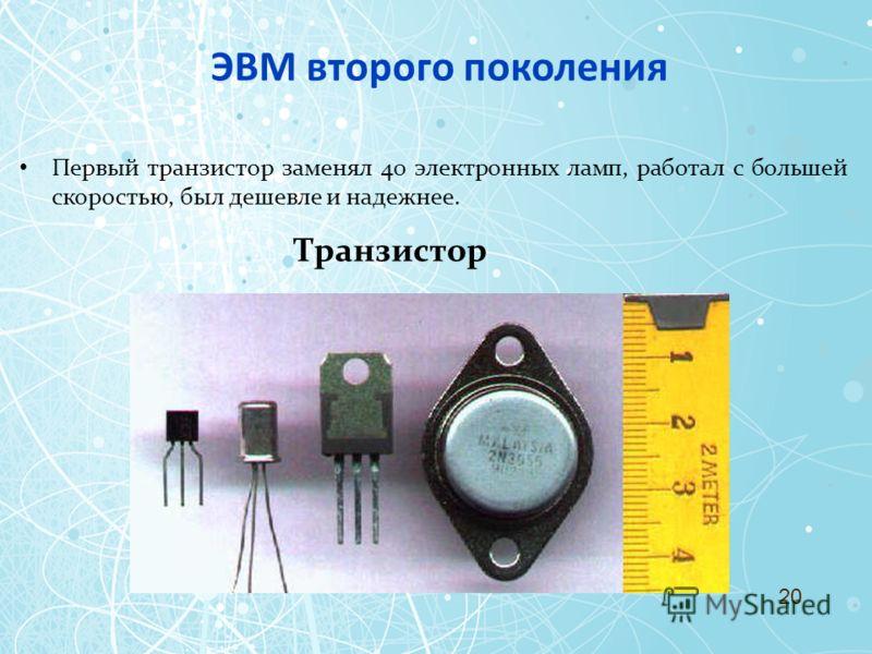 ЭВМ второго поколения Первый транзистор заменял 40 электронных ламп, работал с большей скоростью, был дешевле и надежнее. Транзистор 20