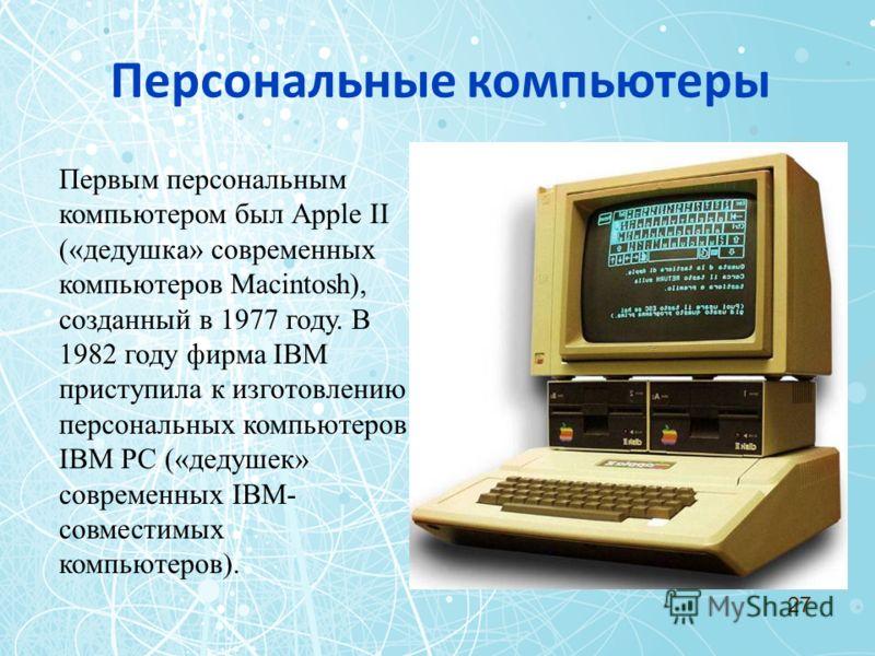 Персональные компьютеры Первым персональным компьютером был Аррle II («дедушка» современных компьютеров Маcintosh), созданный в 1977 году. В 1982 году фирма IBM приступила к изготовлению персональных компьютеров IВМ РС («дедушек» современных IВМ- сов
